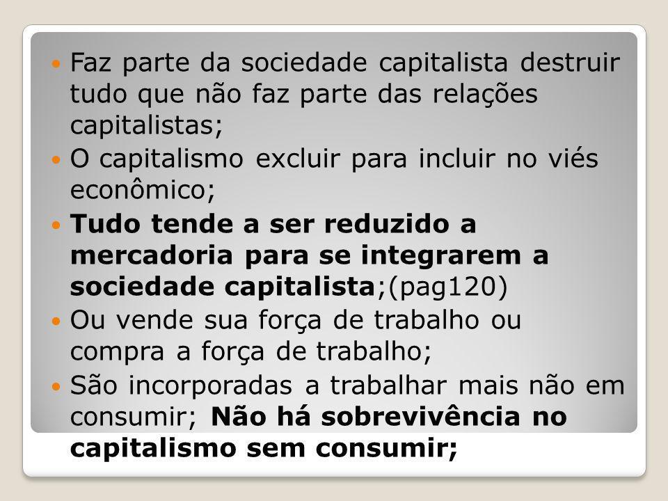 Faz parte da sociedade capitalista destruir tudo que não faz parte das relações capitalistas; O capitalismo excluir para incluir no viés econômico; Tu