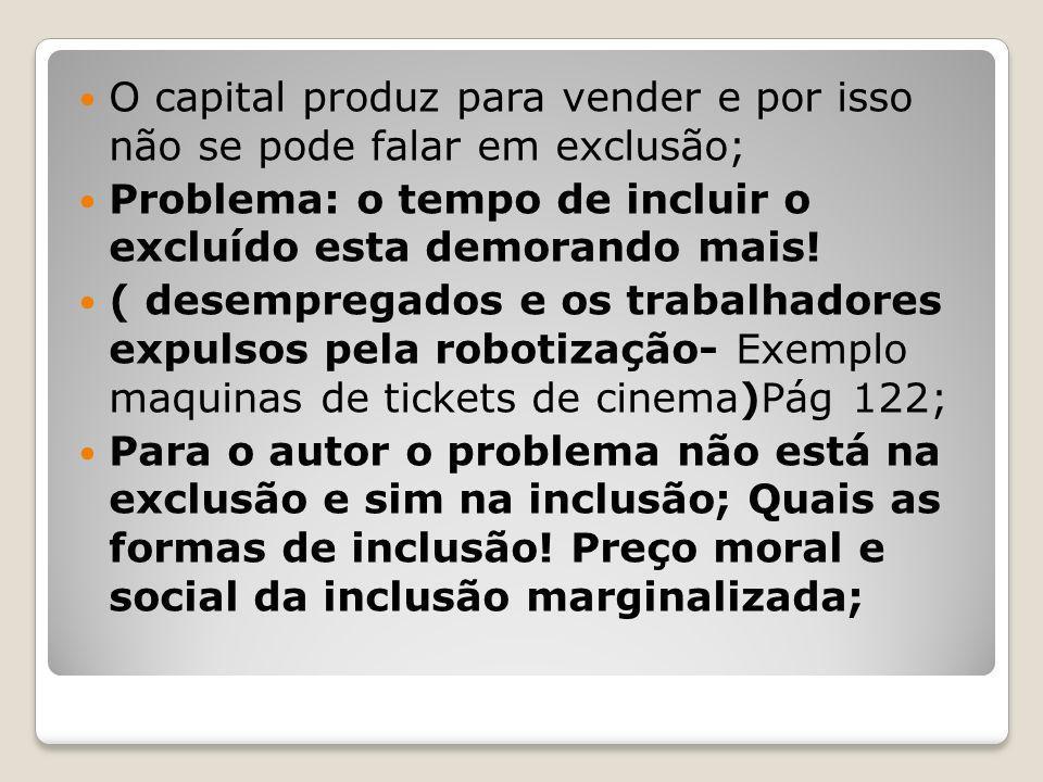O capital produz para vender e por isso não se pode falar em exclusão; Problema: o tempo de incluir o excluído esta demorando mais! ( desempregados e