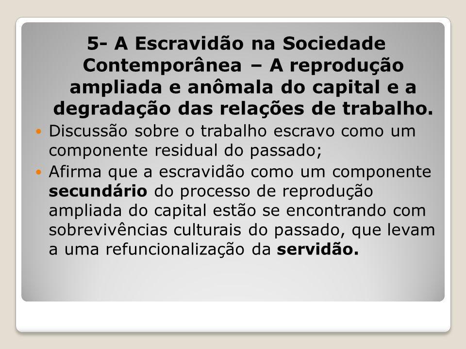 5- A Escravidão na Sociedade Contemporânea – A reprodução ampliada e anômala do capital e a degradação das relações de trabalho. Discussão sobre o tra