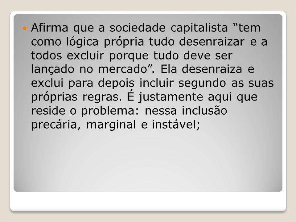 Afirma que a sociedade capitalista tem como lógica própria tudo desenraizar e a todos excluir porque tudo deve ser lançado no mercado. Ela desenraiza