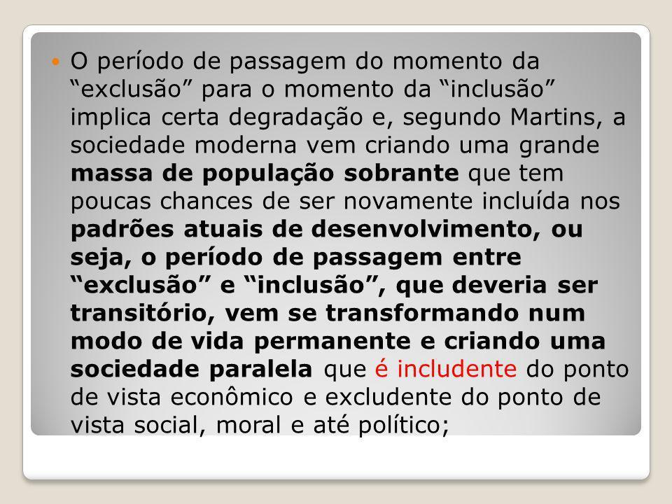 O período de passagem do momento da exclusão para o momento da inclusão implica certa degradação e, segundo Martins, a sociedade moderna vem criando u
