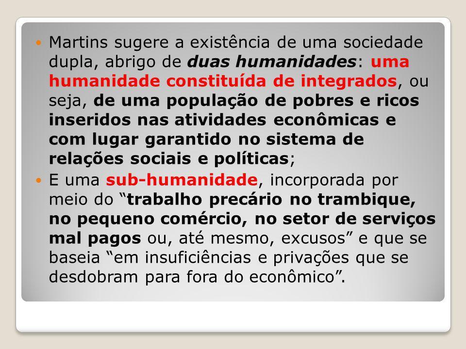 Martins sugere a existência de uma sociedade dupla, abrigo de duas humanidades: uma humanidade constituída de integrados, ou seja, de uma população de