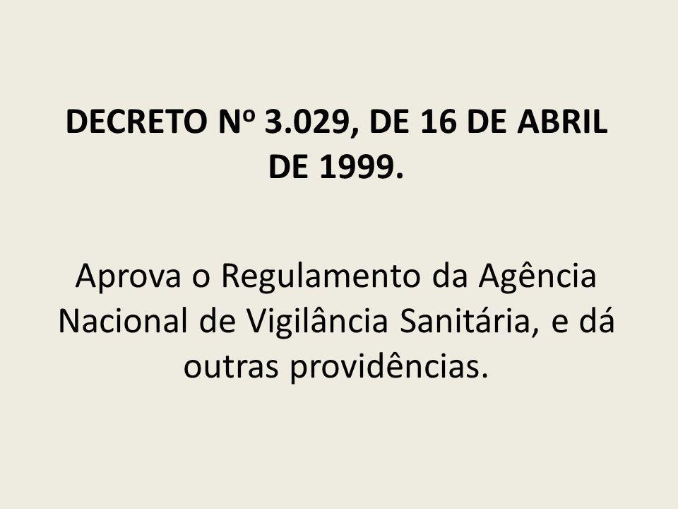 DECRETO N o 3.029, DE 16 DE ABRIL DE 1999. Aprova o Regulamento da Agência Nacional de Vigilância Sanitária, e dá outras providências.