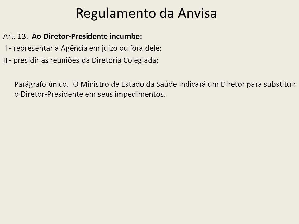 Regulamento da Anvisa Art. 13. Ao Diretor-Presidente incumbe: I - representar a Agência em juízo ou fora dele; II - presidir as reuniões da Diretoria