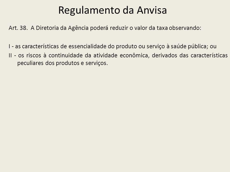 Regulamento da Anvisa Art. 38. A Diretoria da Agência poderá reduzir o valor da taxa observando: I - as características de essencialidade do produto o