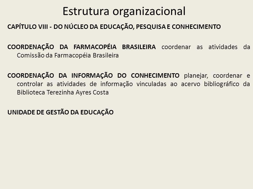 Estrutura organizacional CAPÍTULO VIII - DO NÚCLEO DA EDUCAÇÃO, PESQUISA E CONHECIMENTO COORDENAÇÃO DA FARMACOPÉIA BRASILEIRA coordenar as atividades da Comissão da Farmacopéia Brasileira COORDENAÇÃO DA INFORMAÇÃO DO CONHECIMENTO planejar, coordenar e controlar as atividades de informação vinculadas ao acervo bibliográfico da Biblioteca Terezinha Ayres Costa UNIDADE DE GESTÃO DA EDUCAÇÃO
