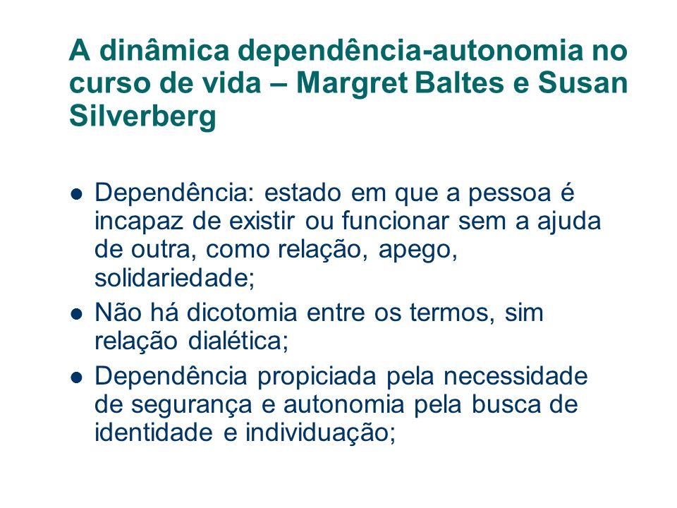 A dinâmica dependência-autonomia no curso de vida – Margret Baltes e Susan Silverberg Dependência: estado em que a pessoa é incapaz de existir ou func