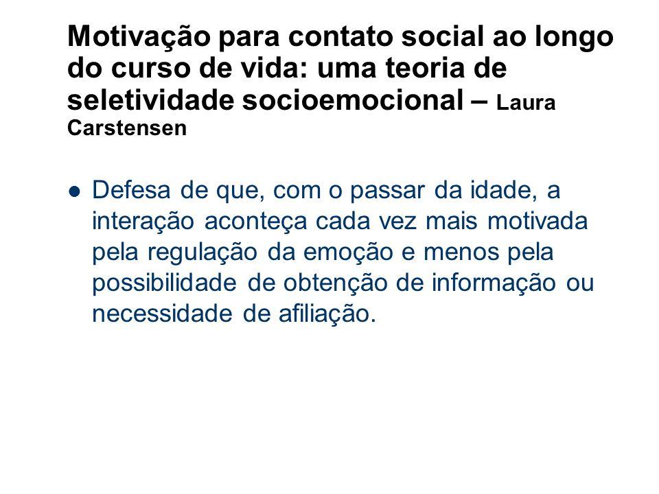 Motivação para contato social ao longo do curso de vida: uma teoria de seletividade socioemocional – Laura Carstensen Defesa de que, com o passar da i