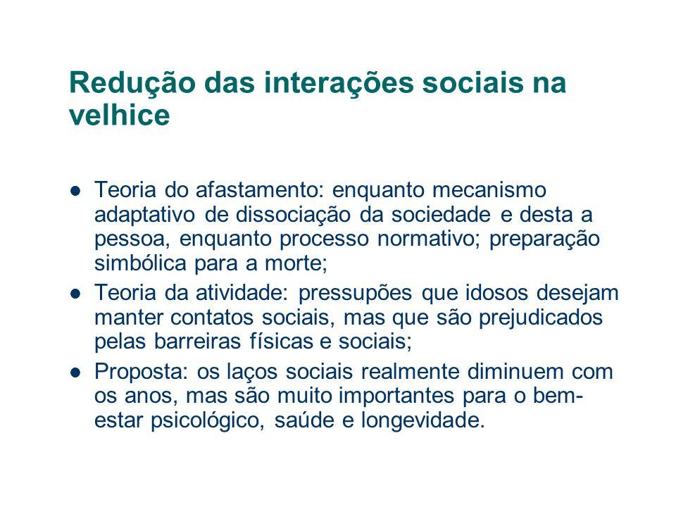 Redução das interações sociais na velhice Teoria do afastamento: enquanto mecanismo adaptativo de dissociação da sociedade e desta a pessoa, enquanto