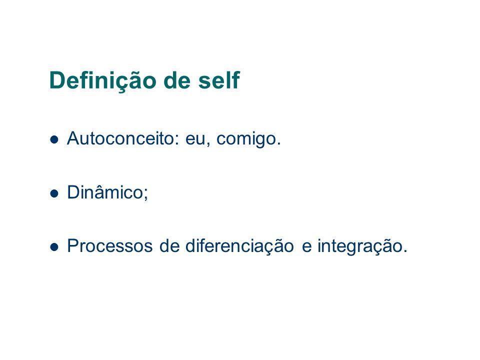 Definição de self Autoconceito: eu, comigo. Dinâmico; Processos de diferenciação e integração.