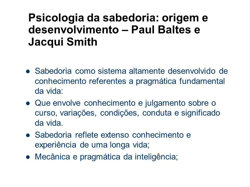Psicologia da sabedoria: origem e desenvolvimento – Paul Baltes e Jacqui Smith Sabedoria como sistema altamente desenvolvido de conhecimento referente