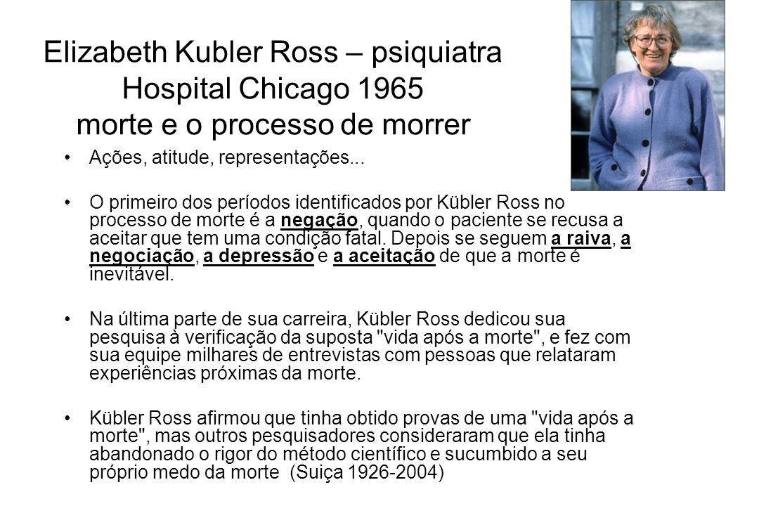 Elizabeth Kubler Ross – psiquiatra Hospital Chicago 1965 morte e o processo de morrer Ações, atitude, representações... O primeiro dos períodos identi