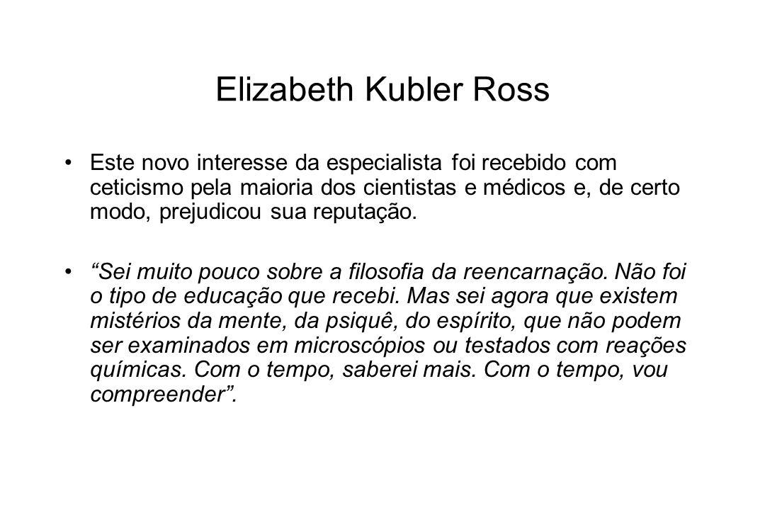 Elizabeth Kubler Ross Este novo interesse da especialista foi recebido com ceticismo pela maioria dos cientistas e médicos e, de certo modo, prejudico