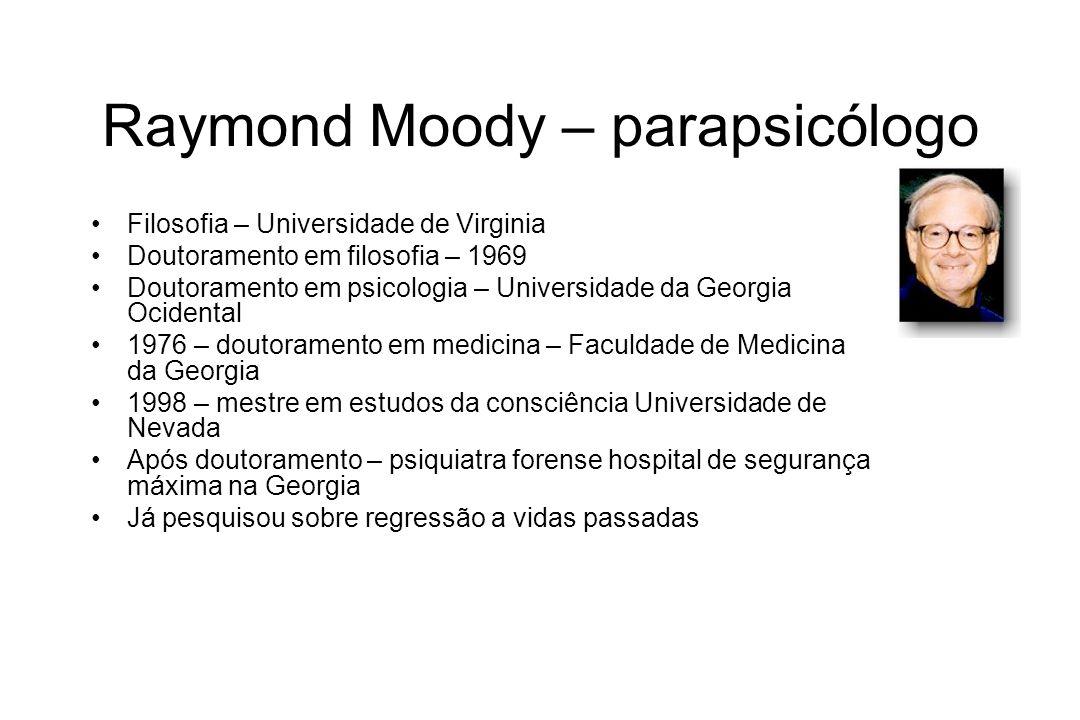 Raymond Moody – parapsicólogo Filosofia – Universidade de Virginia Doutoramento em filosofia – 1969 Doutoramento em psicologia – Universidade da Georg