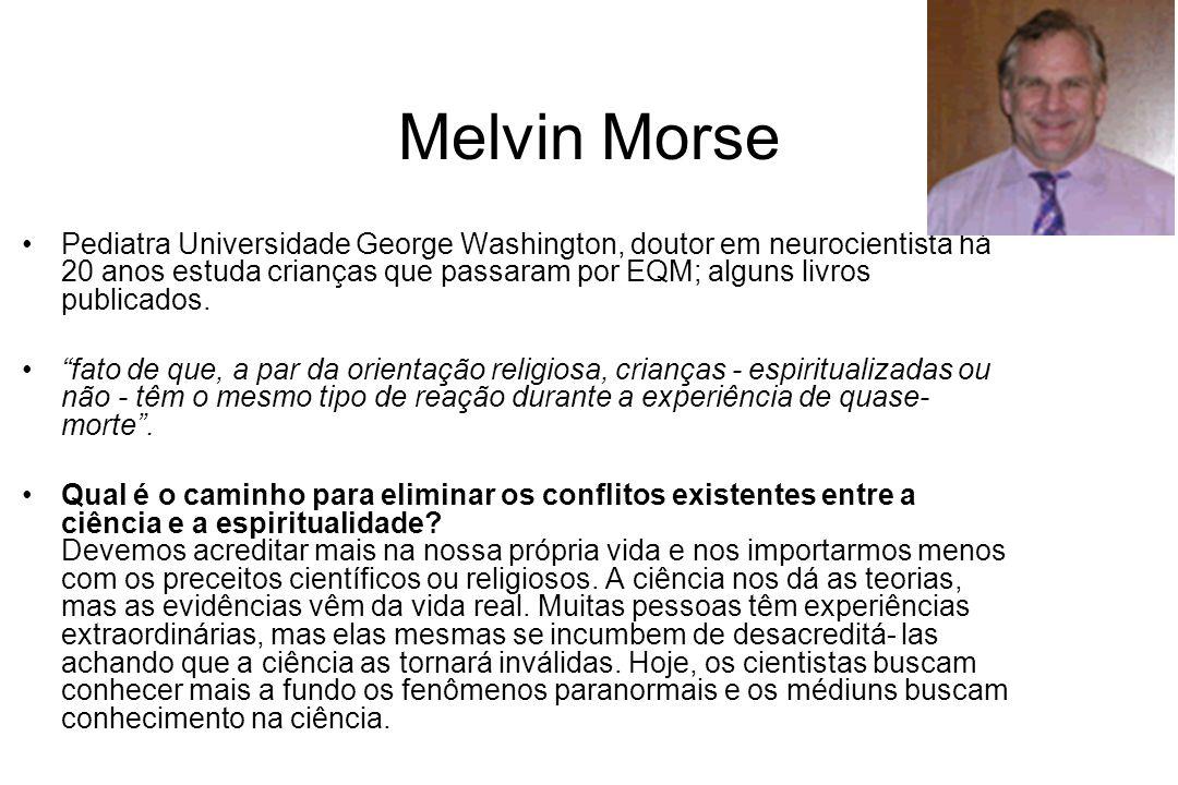 Melvin Morse Pediatra Universidade George Washington, doutor em neurocientista há 20 anos estuda crianças que passaram por EQM; alguns livros publicad