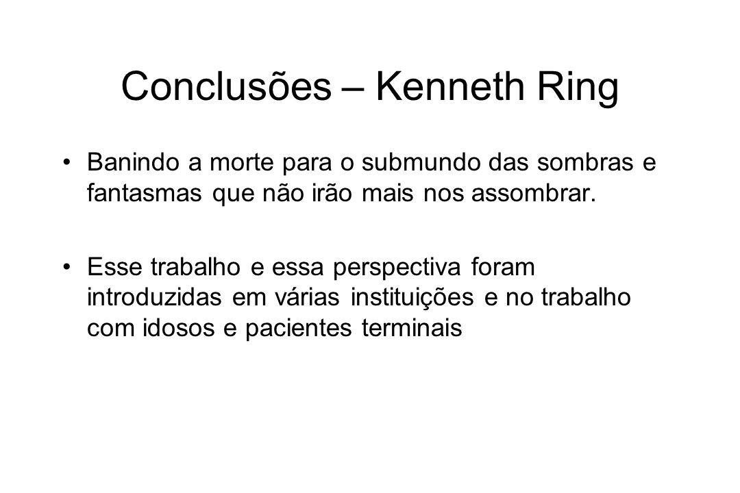 Conclusões – Kenneth Ring Banindo a morte para o submundo das sombras e fantasmas que não irão mais nos assombrar. Esse trabalho e essa perspectiva fo
