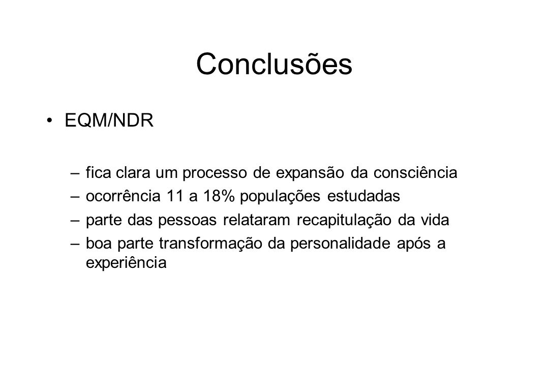 Conclusões EQM/NDR –fica clara um processo de expansão da consciência –ocorrência 11 a 18% populações estudadas –parte das pessoas relataram recapitul