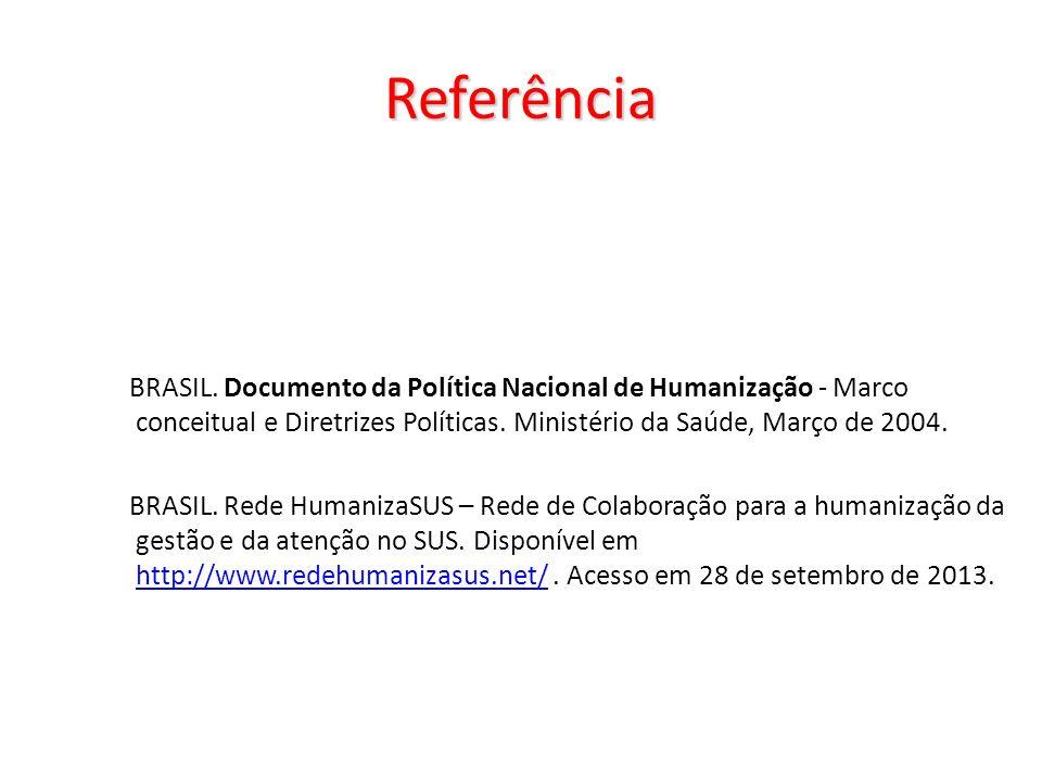 Referência BRASIL. Documento da Política Nacional de Humanização - Marco conceitual e Diretrizes Políticas. Ministério da Saúde, Março de 2004. BRASIL