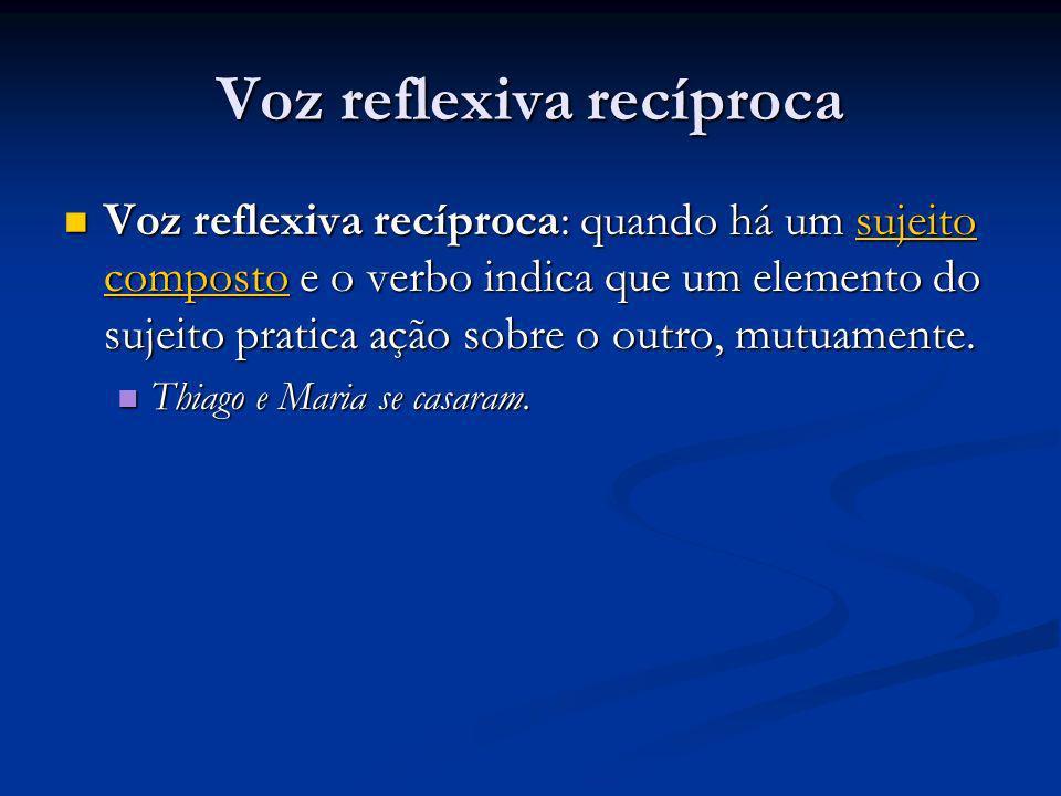 Voz reflexiva recíproca Voz reflexiva recíproca: quando há um sujeito composto e o verbo indica que um elemento do sujeito pratica ação sobre o outro,