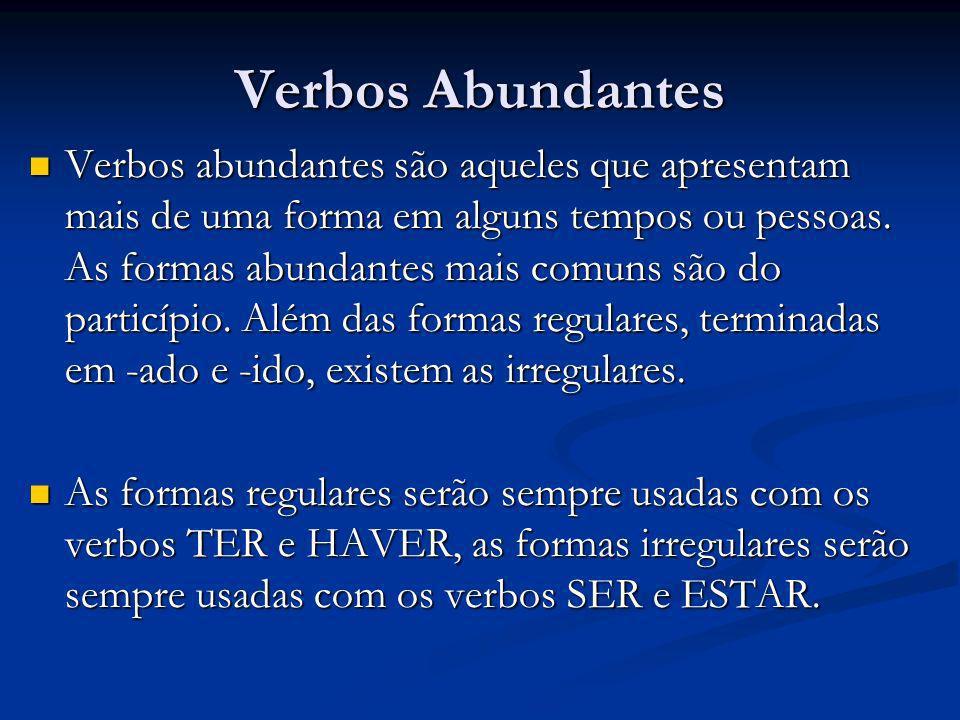 Verbos Abundantes Verbos abundantes são aqueles que apresentam mais de uma forma em alguns tempos ou pessoas. As formas abundantes mais comuns são do