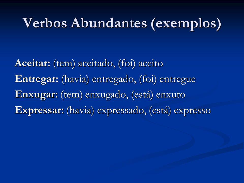 Verbos Abundantes (exemplos) Aceitar: (tem) aceitado, (foi) aceito Entregar: (havia) entregado, (foi) entregue Enxugar: (tem) enxugado, (está) enxuto