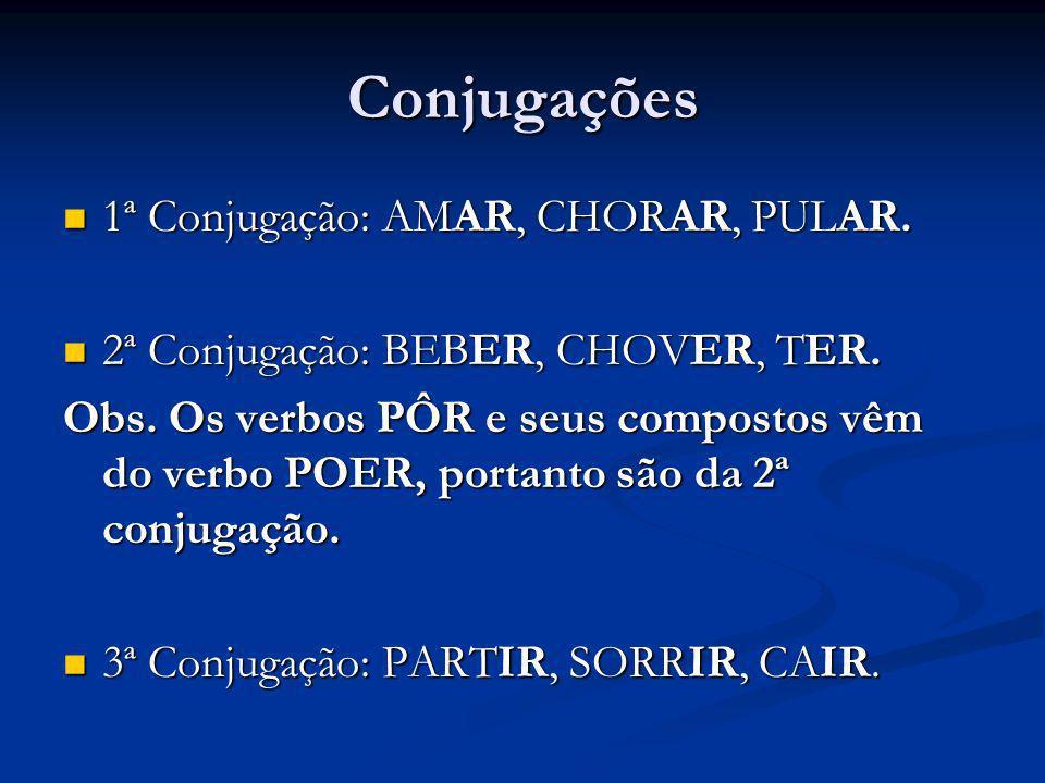 Conjugações 1ª Conjugação: AMAR, CHORAR, PULAR. 1ª Conjugação: AMAR, CHORAR, PULAR. 2ª Conjugação: BEBER, CHOVER, TER. 2ª Conjugação: BEBER, CHOVER, T