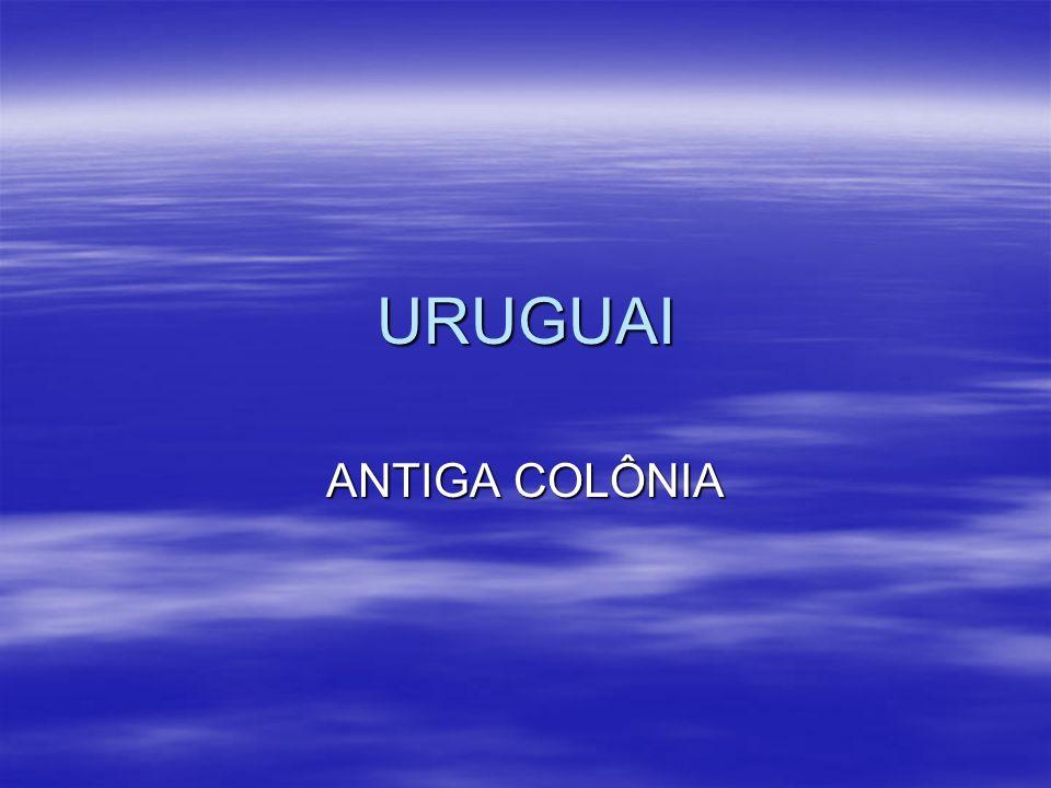 URUGUAI - O Uruguai passou,desde a sua colonização, períodos de ocupação pela Espanha, Portugal, Argentina e Brasil...conseguindo a sua independência finalmente em 1828.