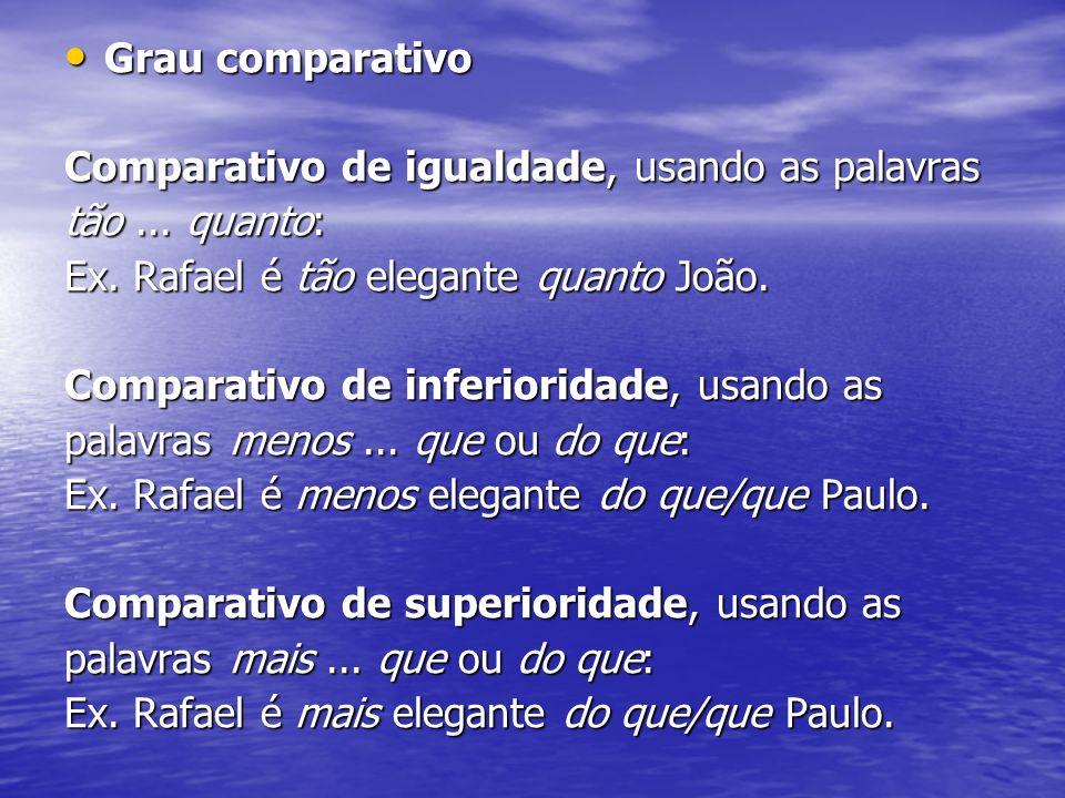 Grau comparativo Grau comparativo Comparativo de igualdade, usando as palavras tão... quanto: Ex. Rafael é tão elegante quanto João. Comparativo de in