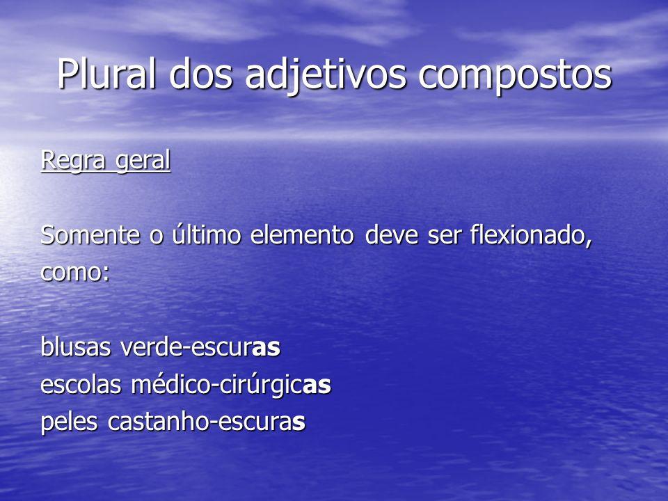 Plural dos adjetivos compostos Regra geral Somente o último elemento deve ser flexionado, como: blusas verde-escuras escolas médico-cirúrgicas peles c