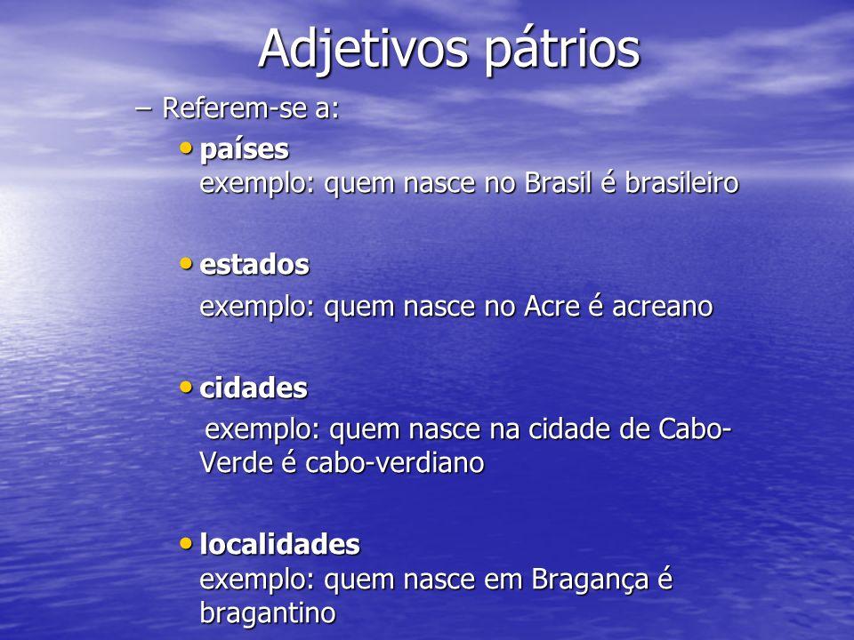 Adjetivos pátrios –Referem-se a: países exemplo: quem nasce no Brasil é brasileiro países exemplo: quem nasce no Brasil é brasileiro estados estados e