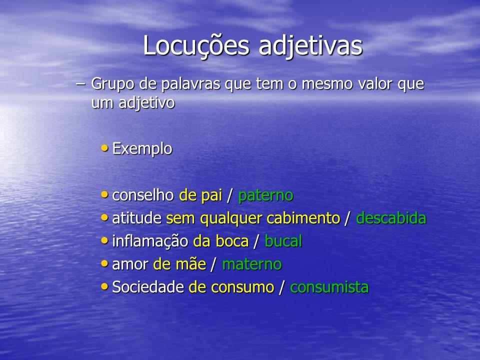 Locuções adjetivas –Grupo de palavras que tem o mesmo valor que um adjetivo Exemplo Exemplo conselho de pai / paterno conselho de pai / paterno atitud
