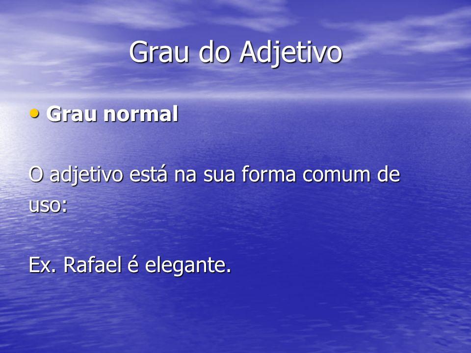 Grau do Adjetivo Grau normal Grau normal O adjetivo está na sua forma comum de uso: Ex. Rafael é elegante.