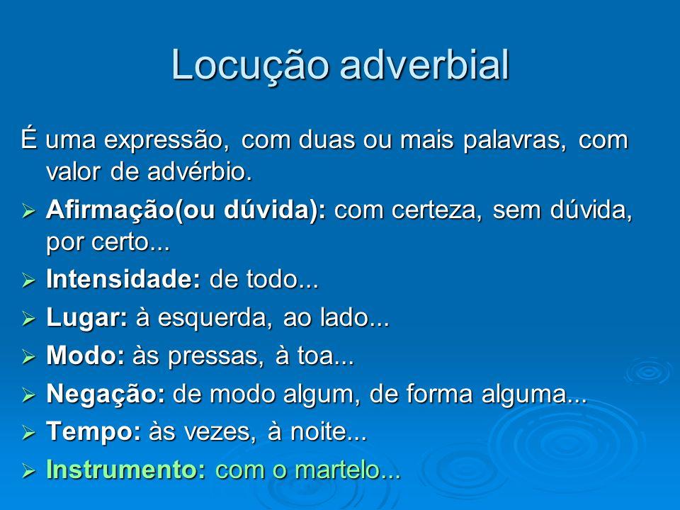 Locução adverbial É uma expressão, com duas ou mais palavras, com valor de advérbio. Afirmação(ou dúvida): com certeza, sem dúvida, por certo... Afirm