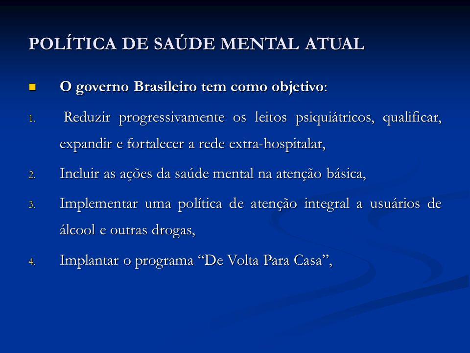 POLÍTICA DE SAÚDE MENTAL ATUAL O governo Brasileiro tem como objetivo: O governo Brasileiro tem como objetivo: 1. Reduzir progressivamente os leitos p