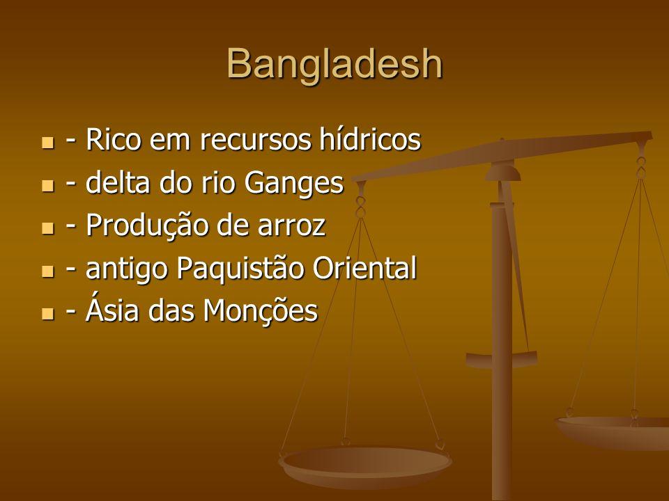 Bangladesh - Rico em recursos hídricos - Rico em recursos hídricos - delta do rio Ganges - delta do rio Ganges - Produção de arroz - Produção de arroz