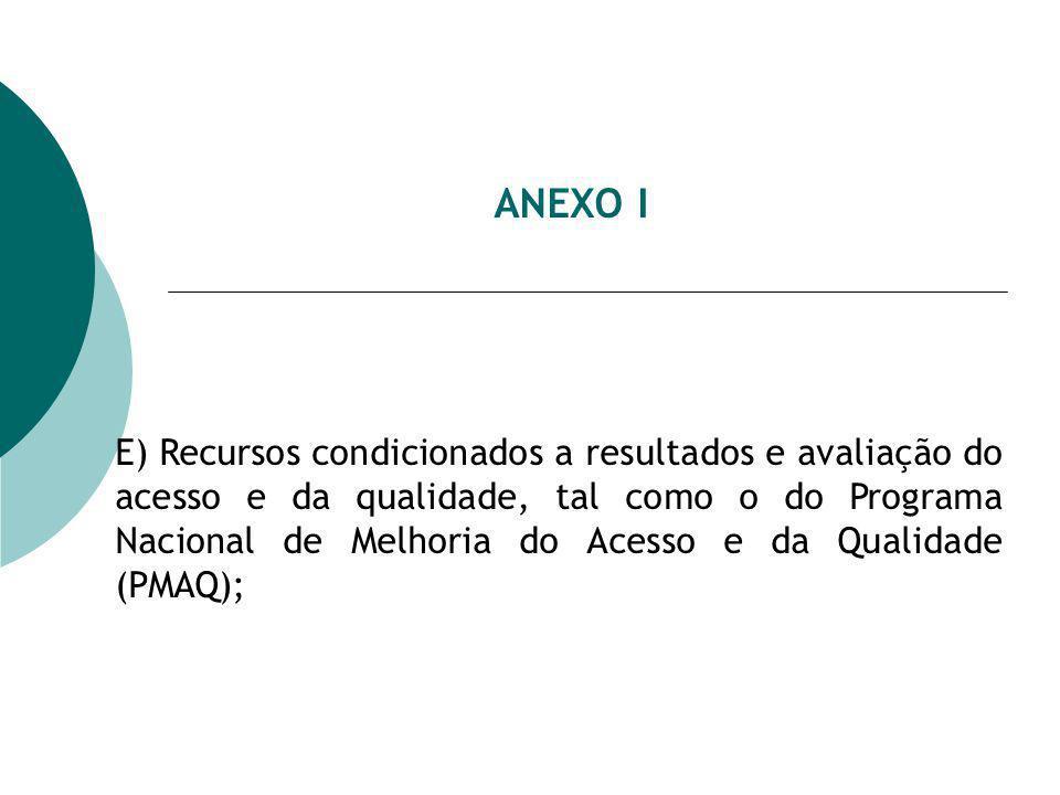 ANEXO I E) Recursos condicionados a resultados e avaliação do acesso e da qualidade, tal como o do Programa Nacional de Melhoria do Acesso e da Qualidade (PMAQ);