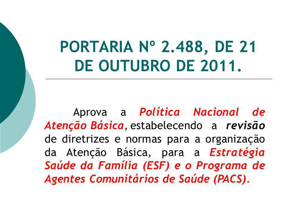 PORTARIA Nº 2.488, DE 21 DE OUTUBRO DE 2011. Aprova a Política Nacional de Atenção Básica,estabelecendo a revisão de diretrizes e normas para a organi