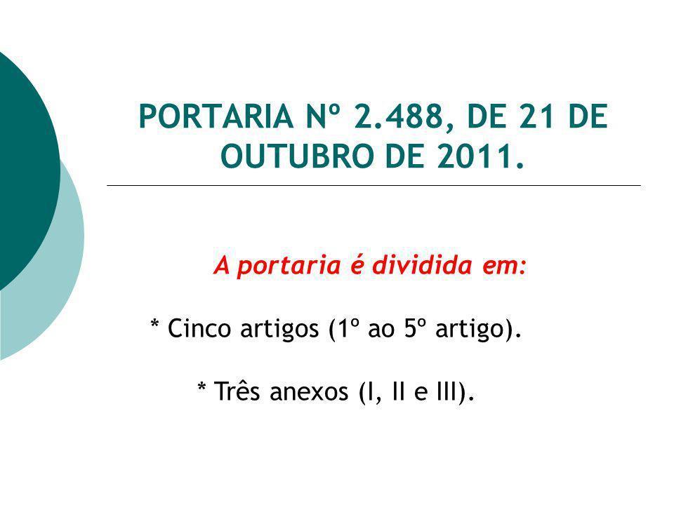 PORTARIA Nº 2.488, DE 21 DE OUTUBRO DE 2011. A portaria é dividida em: * Cinco artigos (1º ao 5º artigo). * Três anexos (I, II e III).