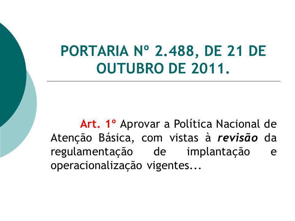PORTARIA Nº 2.488, DE 21 DE OUTUBRO DE 2011. Art. 1º Aprovar a Política Nacional de Atenção Básica, com vistas à revisão da regulamentação de implanta