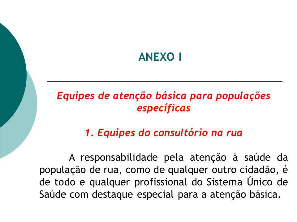 ANEXO I Equipes de atenção básica para populações específicas 1. Equipes do consultório na rua A responsabilidade pela atenção à saúde da população de
