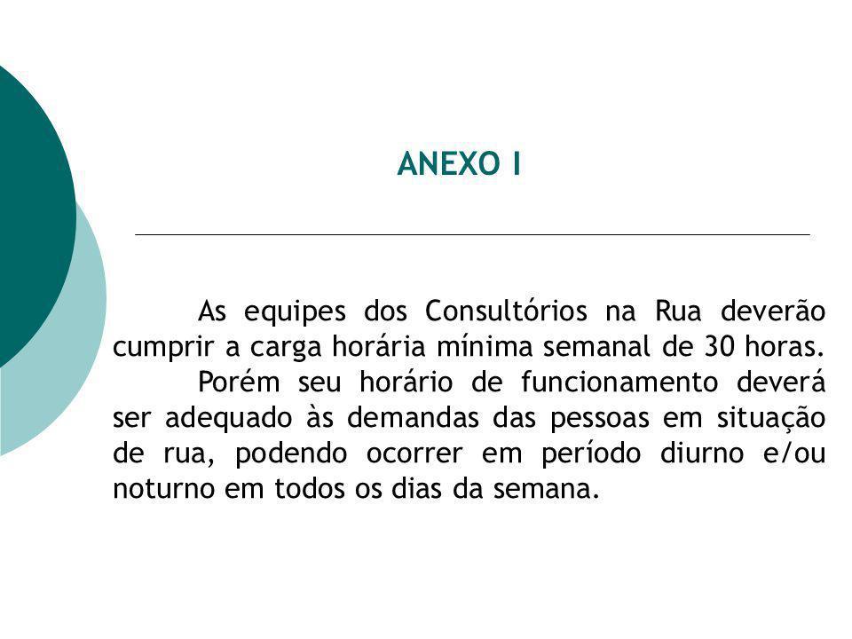 ANEXO I As equipes dos Consultórios na Rua deverão cumprir a carga horária mínima semanal de 30 horas. Porém seu horário de funcionamento deverá ser a