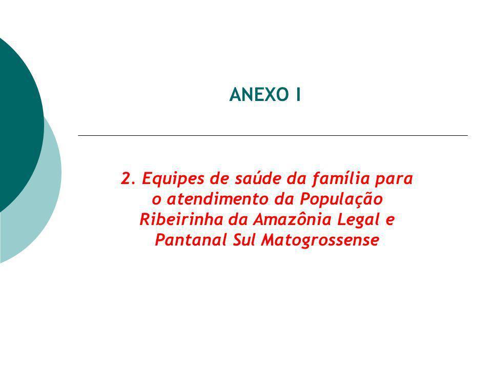 ANEXO I 2. Equipes de saúde da família para o atendimento da População Ribeirinha da Amazônia Legal e Pantanal Sul Matogrossense