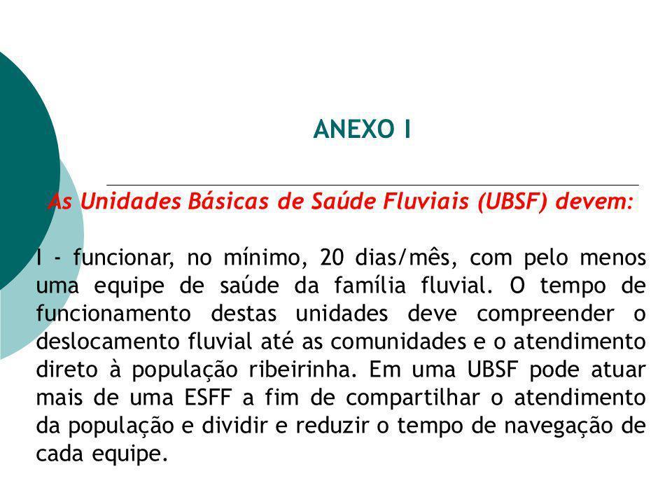 ANEXO I As Unidades Básicas de Saúde Fluviais (UBSF) devem: I - funcionar, no mínimo, 20 dias/mês, com pelo menos uma equipe de saúde da família fluvi