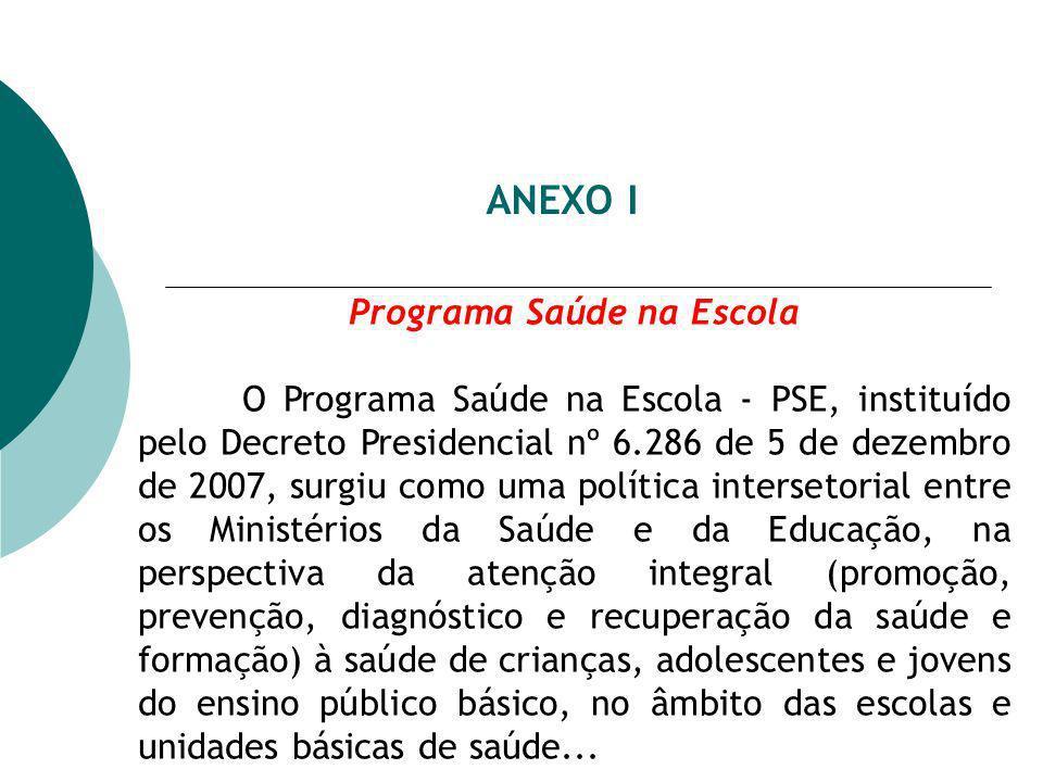 ANEXO I Programa Saúde na Escola O Programa Saúde na Escola - PSE, instituído pelo Decreto Presidencial nº 6.286 de 5 de dezembro de 2007, surgiu como