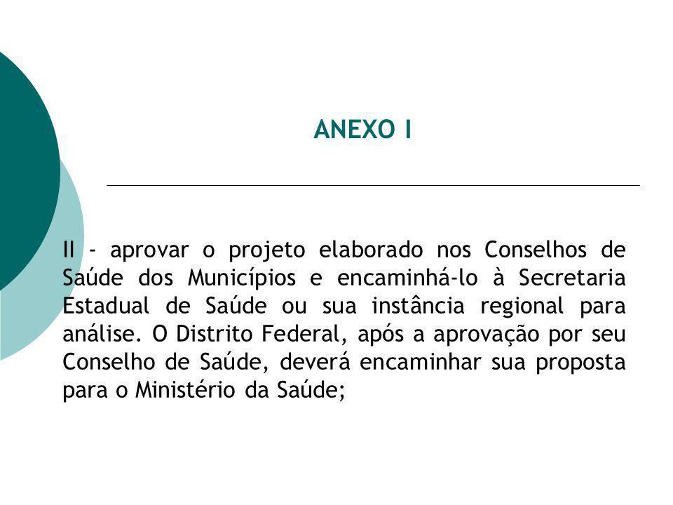 ANEXO I II - aprovar o projeto elaborado nos Conselhos de Saúde dos Municípios e encaminhá-lo à Secretaria Estadual de Saúde ou sua instância regional para análise.