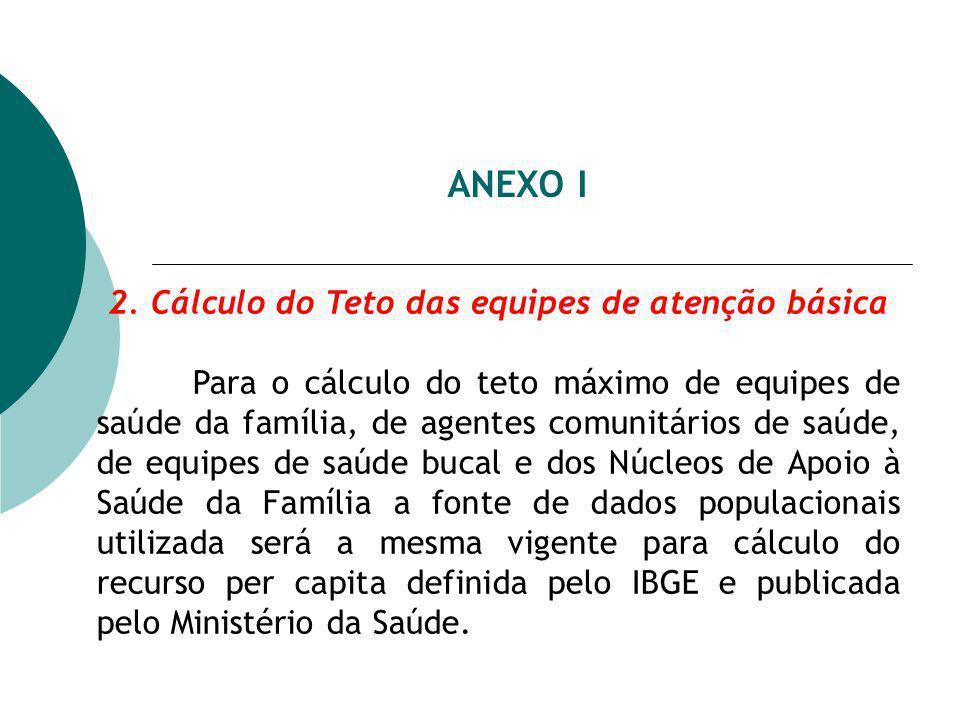 ANEXO I 2. Cálculo do Teto das equipes de atenção básica Para o cálculo do teto máximo de equipes de saúde da família, de agentes comunitários de saúd