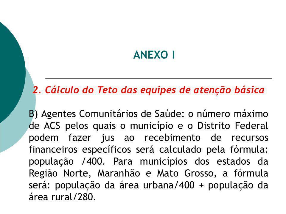 ANEXO I 2. Cálculo do Teto das equipes de atenção básica B) Agentes Comunitários de Saúde: o número máximo de ACS pelos quais o município e o Distrito