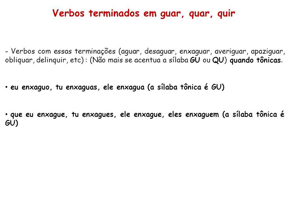 - Verbos com essas terminações (aguar, desaguar, enxaguar, averiguar, apaziguar, obliquar, delinquir, etc) : (Não mais se acentua a sílaba GU ou QU) q