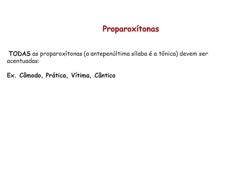 Proparoxítonas TODAS as proparoxítonas (a antepenúltima sílaba é a tônica) devem ser acentuadas: Ex. Cômodo, Prática, Vítima, Cântico