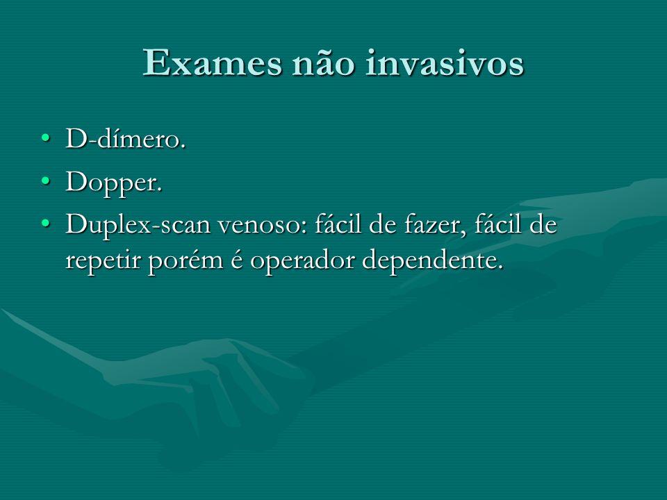 Exames não invasivos D-dímero.D-dímero. Dopper.Dopper. Duplex-scan venoso: fácil de fazer, fácil de repetir porém é operador dependente.Duplex-scan ve